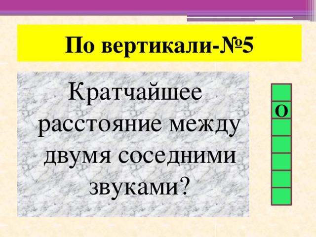 По вертикали-№5 Кратчайшее расстояние между двумя соседними звуками? О