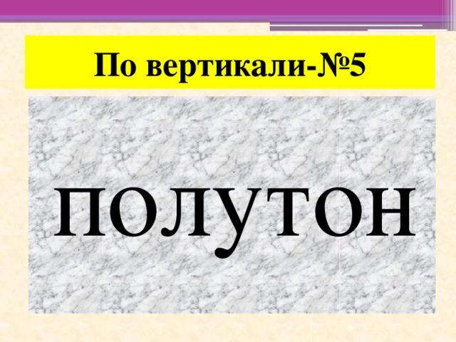 По вертикали-№5 полутон