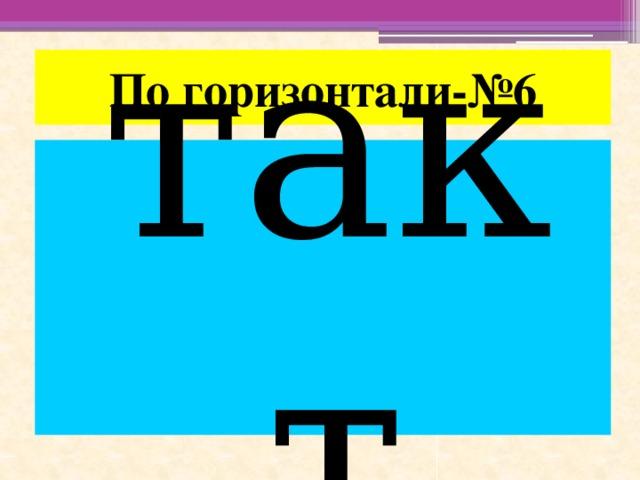 По горизонтали-№6 такт