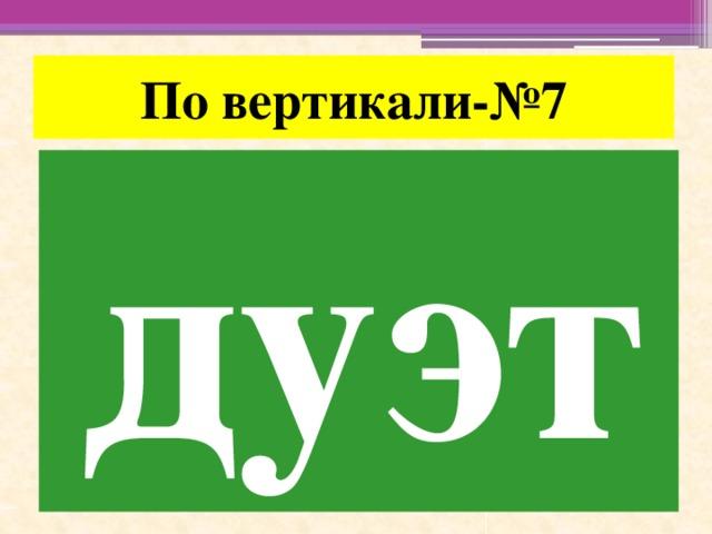 По вертикали-№7 дуэт
