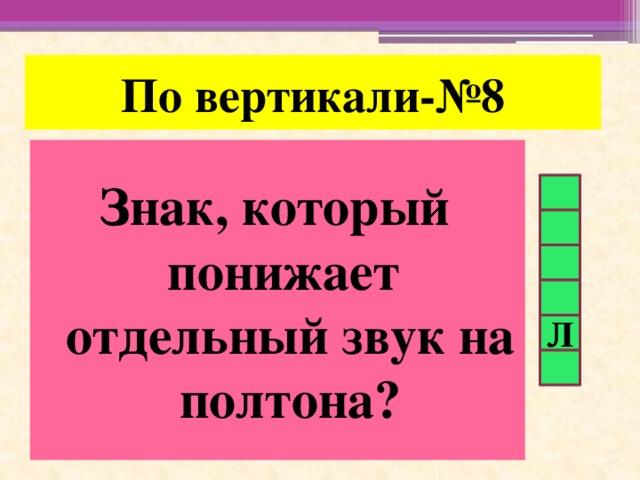 По вертикали-№8 Знак, который понижает отдельный звук на полтона? Л