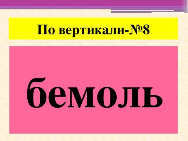 По вертикали-№8 бемоль