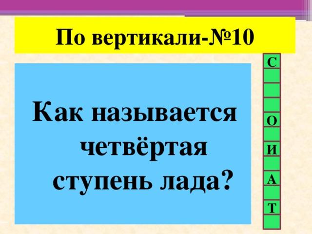 По вертикали-№10 С Как называется четвёртая ступень лада? О И А Т