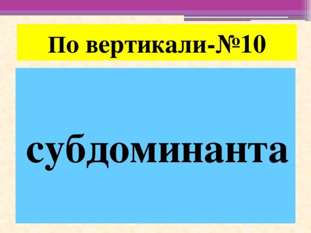 П о вертикали-№10 субдоминанта