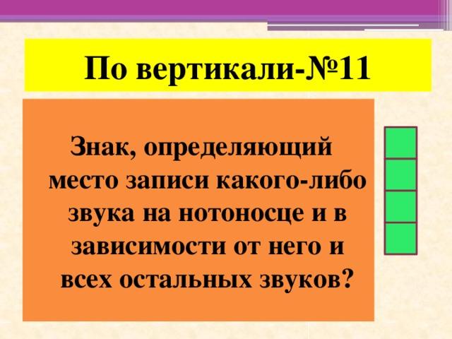 По вертикали-№11 Знак, определяющий место записи какого-либо звука на нотоносце и в зависимости от него и всех остальных звуков?