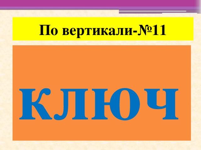 По вертикали-№11 ключ