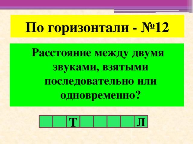 По горизонтали - №12 Расстояние между двумя звуками, взятыми последовательно или одновременно? Т Л