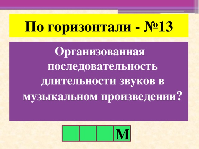По горизонтали - №13 Организованная последовательность длительности звуков в музыкальном произведении ? М