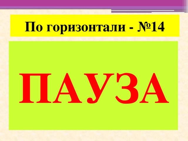 По горизонтали - №14 ПАУЗА