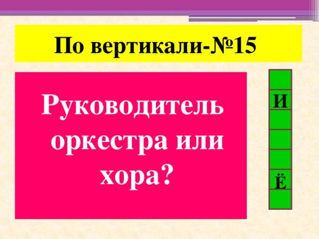 По вертикали-№15 Руководитель оркестра или хора? И Ё