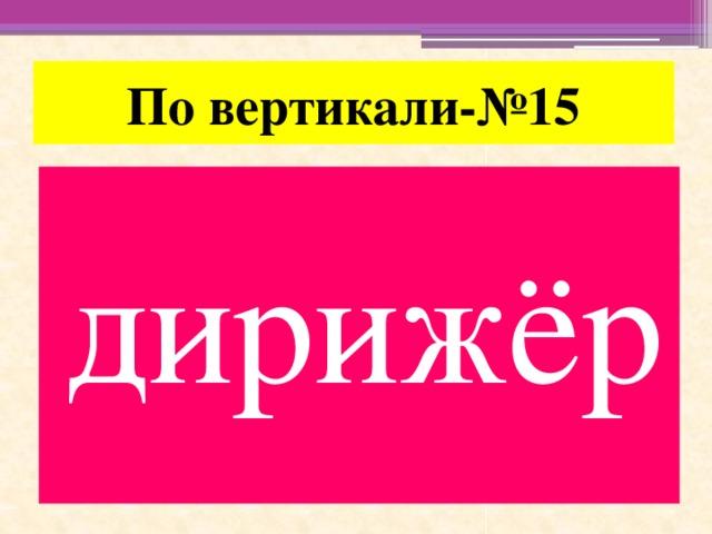 По вертикали-№15 дирижёр