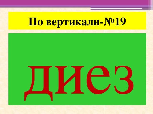 По вертикали-№19 диез