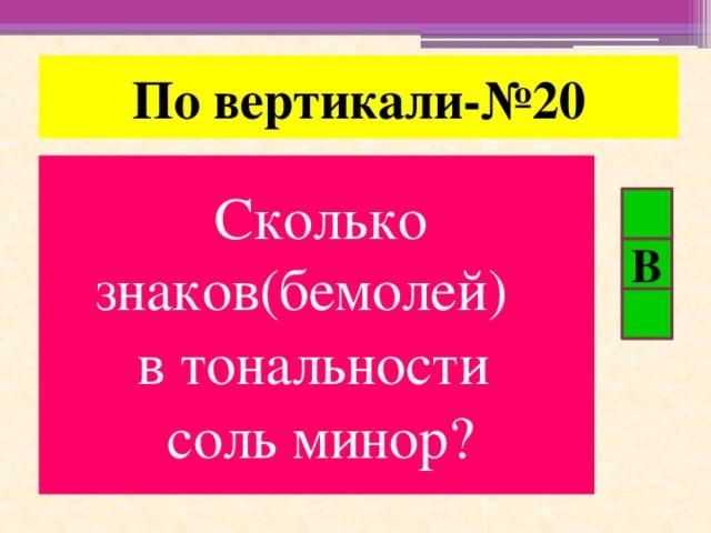 По вертикали-№20 Сколько знаков(бемолей) в тональности соль минор? В