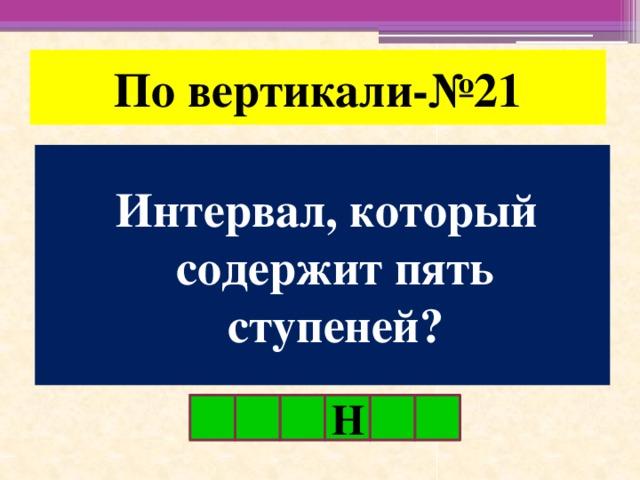 По вертикали-№21 Интервал, который содержит пять ступеней? Н
