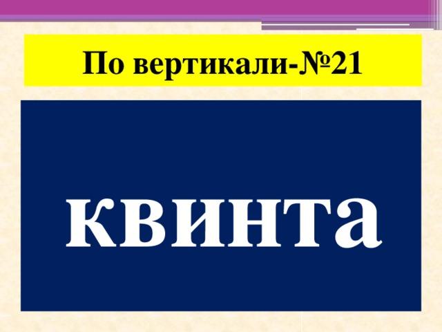 По вертикали-№21 квинта
