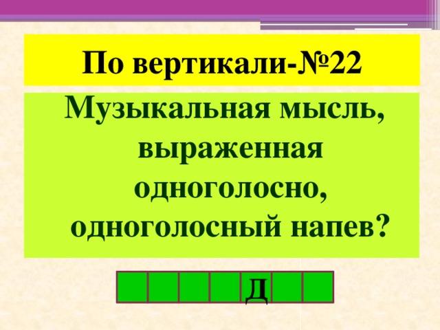 По вертикали-№22 Музыкальная мысль, выраженная одноголосно, одноголосный напев? Д