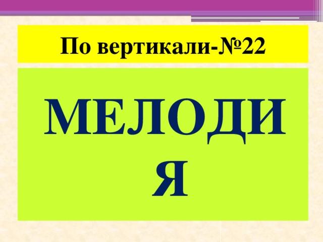 По вертикали-№22 МЕЛОДИЯ