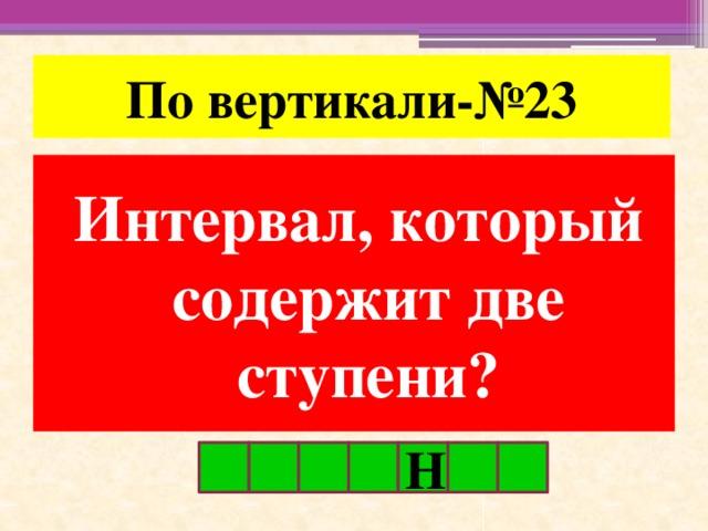 По вертикали-№23 Интервал, который содержит две ступени? Н