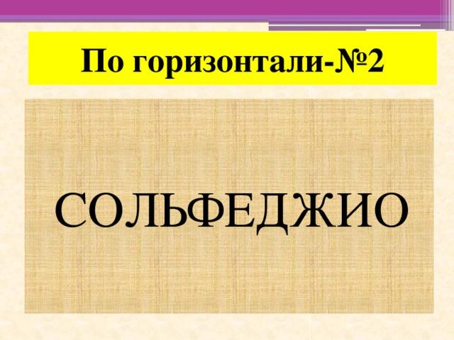 По горизонтали-№2 СОЛЬФЕДЖИО