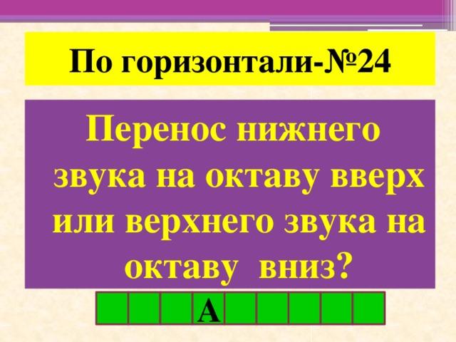 По горизонтали-№24 Перенос нижнего звука на октаву вверх или верхнего звука на октаву вниз? А