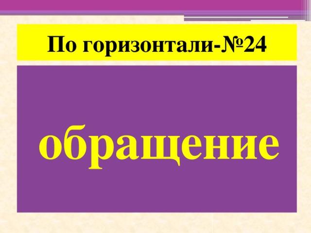 По горизонтали-№24 обращение