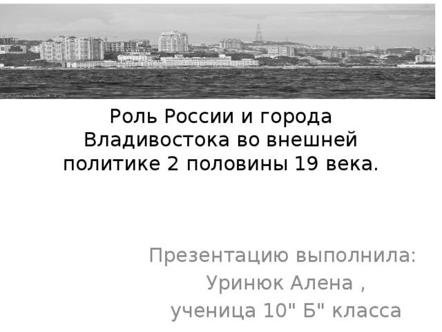 Роль России и города Владивостока во внешней политике 2 половины 19 века. Презентацию выполнила: Уринюк Алена , ученица 10