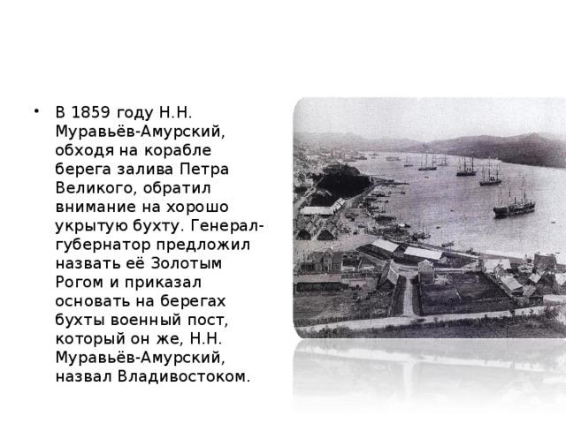 В 1859 году Н.Н. Муравьёв-Амурский, обходя на корабле берега залива Петра Великого, обратил внимание на хорошо укрытую бухту. Генерал-губернатор предложил назвать её Золотым Рогом и приказал основать на берегах бухты военный пост, который он же, Н.Н. Муравьёв-Амурский, назвал Владивостоком.