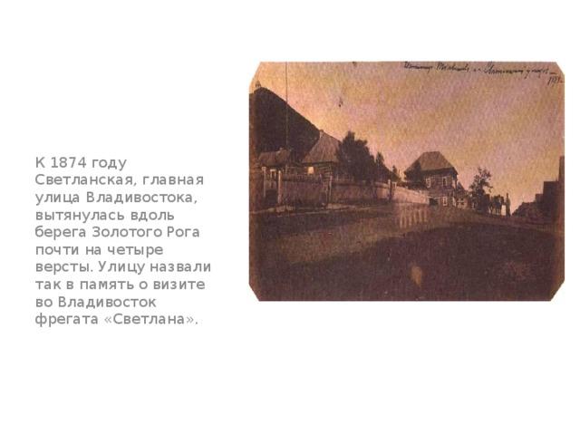 К 1874 году Светланская, главная улица Владивостока, вытянулась вдоль берега Золотого Рога почти на четыре версты. Улицу назвали так в память о визите во Владивосток фрегата «Светлана».