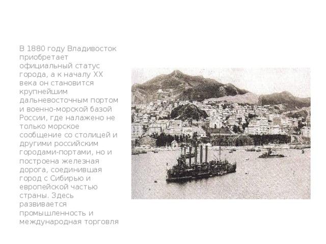В 1880 году Владивосток приобретает официальный статус города, а к началу XX века он становится крупнейшим дальневосточным портом и военно-морской базой России, где налажено не только морское сообщение со столицей и другими российским городами-портами, но и построена железная дорога, соединившая город с Сибирью и европейской частью страны. Здесь развивается промышленность и международная торговля