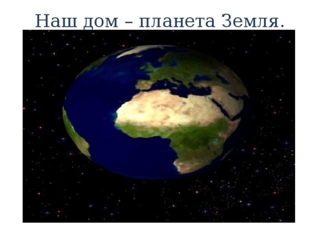 Наш дом – планета Земля.