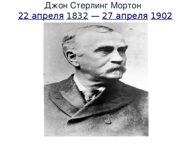 Джон Стерлинг Мортон   22 апреля  1832 — 27 апреля  1902