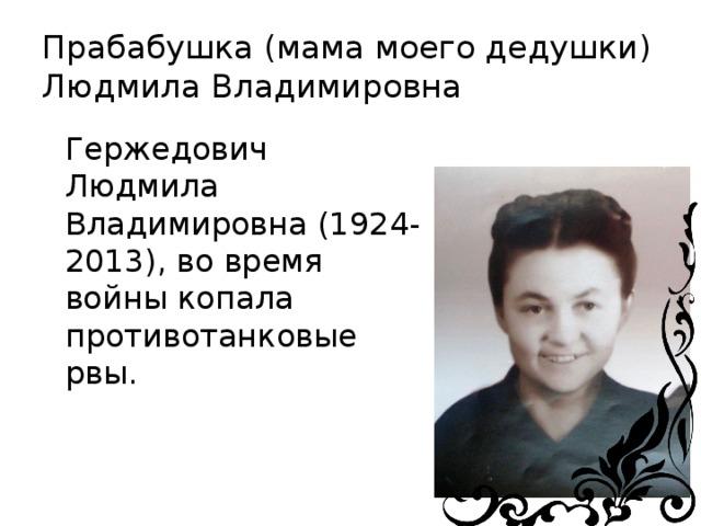 Прабабушка (мама моего дедушки)  Людмила Владимировна Гержедович Людмила Владимировна (1924-2013), во время войны копала противотанковые рвы.