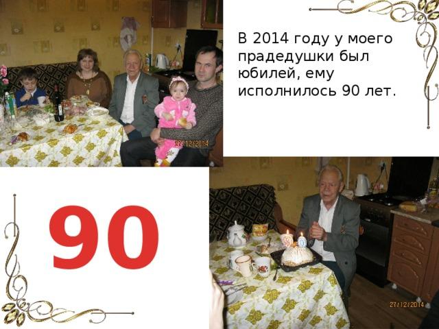 В 2014 году у моего прадедушки был юбилей, ему исполнилось 90 лет. 90