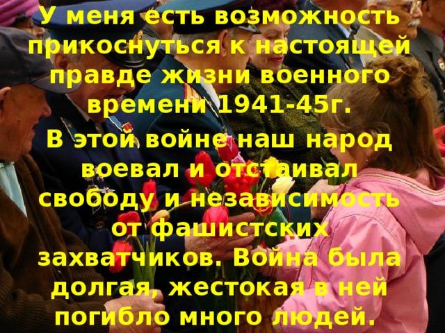 У меня есть возможность прикоснуться к настоящей правде жизни военного времени 1941-45г. В этой войне наш народ воевал и отстаивал свободу и независимость от фашистских захватчиков. Война была долгая, жестокая в ней погибло много людей.