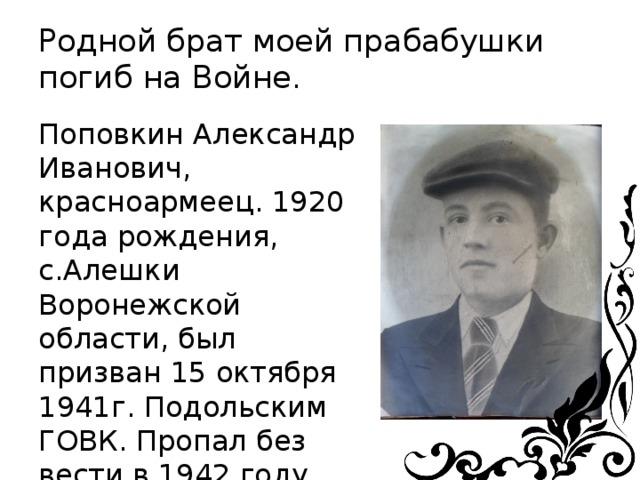 Родной брат моей прабабушки погиб на Войне. Поповкин Александр Иванович, красноармеец. 1920 года рождения, с.Алешки Воронежской области, был призван 15 октября 1941г. Подольским ГОВК. Пропал без вести в 1942 году.