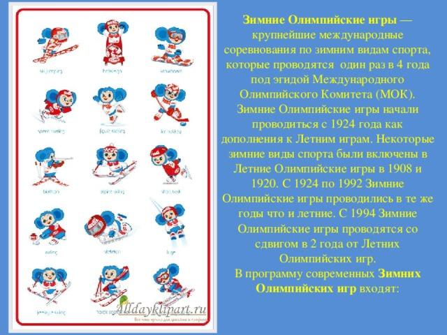 Зимние Олимпийские игры — крупнейшие международные соревнования по зимним видам спорта, которые проводятся один раз в 4 года под эгидой Международного Олимпийского Комитета (МОК). Зимние Олимпийские игры начали проводиться с 1924года как дополнения к Летним играм. Некоторые зимние виды спорта были включены в Летние Олимпийские игры в 1908 и 1920. С 1924 по 1992 Зимние Олимпийские игры проводились в те же годы что и летние. С 1994 Зимние Олимпийские игры проводятся со сдвигом в 2 года от Летних Олимпийских игр. В программу современных Зимних Олимпийских игр входят: