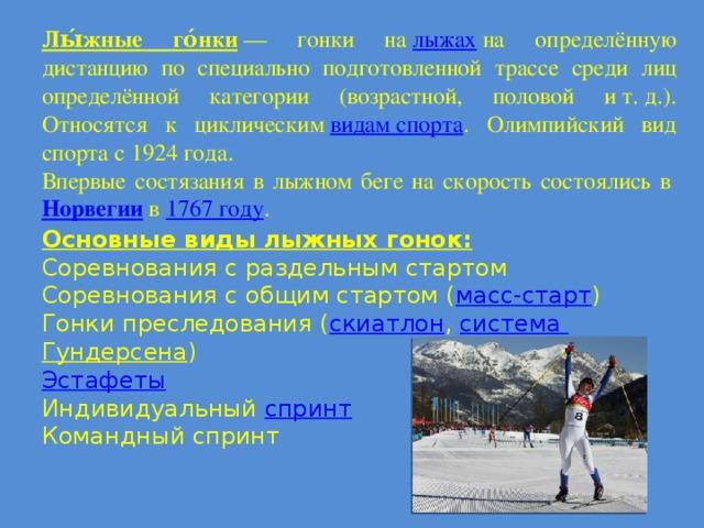 Лы́жные го́нки — гонки на лыжах на определённую дистанцию по специально подготовленной трассе среди лиц определённой категории (возрастной, половой ит.д.). Относятся к циклическим видам спорта . Олимпийский вид спорта с 1924 года. Впервые состязания в лыжном беге на скорость состоялись в Норвегии  в 1767 году . Основные виды лыжных гонок: Соревнования с раздельным стартом Соревнования с общим стартом ( масс-старт ) Гонки преследования ( скиатлон , система Гундерсена ) Эстафеты Индивидуальный спринт Командный спринт