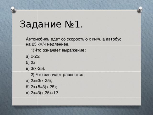 Задание №1. Автомобиль едет со скоростью х км/ч, а автобус на 25 км/ч медленнее.  1)Что означает выражение: а) х-25; б) 2х; в) 3(х-25).  2) Что означает равенство: а) 2х=3(х-25); б) 2х+5=3(х-25); в) 2х=3(х-25)+12.