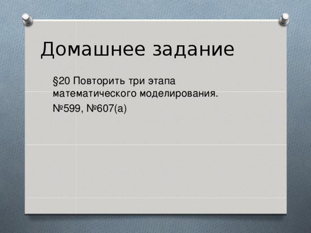 Домашнее задание §20 Повторить три этапа математического моделирования. № 599, №607(а)