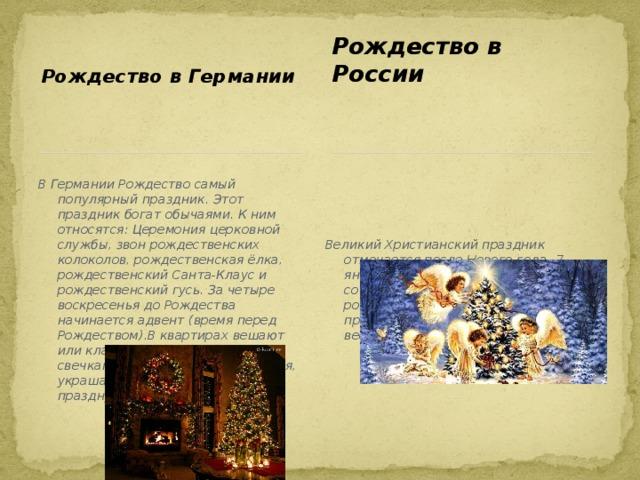 Рождество в Германии Рождество в России В Германии Рождество самый популярный праздник. Этот праздник богат обычаями. К ним относятся: Церемония церковной службы, звон рождественских колоколов, рождественская ёлка, рождественский Санта-Клаус и рождественский гусь. За четыре воскресенья до Рождества начинается адвент (время перед Рождеством).В квартирах вешают или кладут венки с четырьмя свечками. В Сочельник, 24 декабря, украшают ёлку. Рождество празднуют 2 дня 25 и 26 декабря. Великий Христианский праздник отмечается после Нового года- 7 января . Дню Рождества предшествует сочельник, с него и начинаются рождественские святки, которые продолжаются 12 дней. Это время весёлых забот и забав .