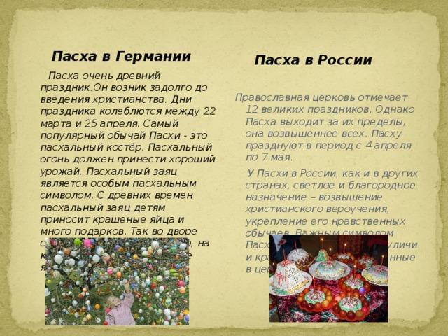 Пасха в России  Пасха в Германии  Пасха очень древний праздник.Он возник задолго до введения христианства. Дни праздника колеблются между 22 марта и 25 апреля. Самый популярный обычай Пасхи - это пасхальный костёр. Пасхальный огонь должен принести хороший урожай. Пасхальный заяц является особым пасхальным символом. С древних времен пасхальный заяц детям приносит крашеные яйца и много подарков. Так во дворе ставится пасхальное дерево, на которое вешают пасхальные яйца.  Православная церковь отмечает 12 великих праздников. Однако Пасха выходит за их пределы, она возвышеннее всех. Пасху празднуют в период с 4 апреля по 7 мая.  У Пасхи в России, как и в других странах, светлое и благородное назначение – возвышение христианского вероучения, укрепление его нравственных обычаев. Важным символом Пасхи в России являются куличи и крашенные яйца, освещённые в церкви.