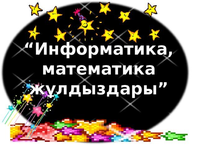 """"""" Информатика, математика жұлдыздары"""""""