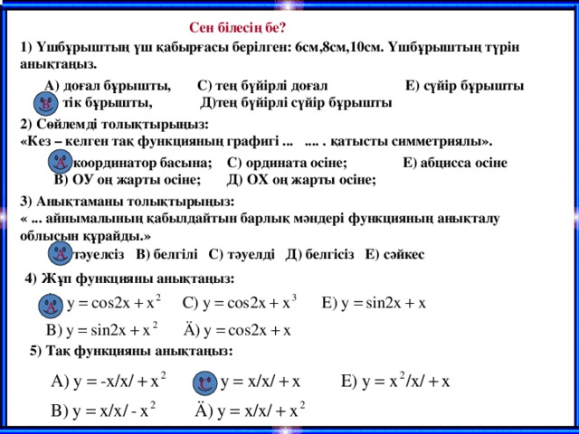 Сен білесің бе? 1) Үшбұрыштың үш қабырғасы берілген: 6см,8см,10см. Үшбұрыштың түрін анықтаңыз. А) доғал бұрышты, С) тең бүйірлі доғал Е) сүйір бұрышты В) тік бұрышты, Д)тең бүйірлі сүйір бұрышты В 2) Сөйлемді толықтырыңыз: «Кез – келген тақ функцияның графигі ... .... . қатысты симметриялы». А) координатор басына; С) ордината осіне; Е) абцисса осіне В) ОУ оң жарты осіне; Д) ОХ оң жарты осіне; А 3) Анықтаманы толықтырыңыз: « ... айнымалының қабылдайтын барлық мәндері функцияның анықталу облысын құрайды.» А) тәуелсіз В) белгілі С) тәуелді Д) белгісіз Е) сәйкес А 4) Жұп функцияны анықтаңыз: А 5) Тақ функцияны анықтаңыз: С