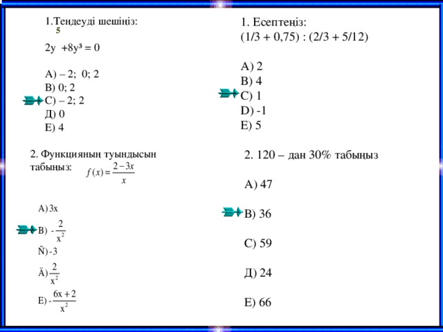 1.Теңдеуді шешіңіз: 2 y   +8 y³ = 0 А) – 2; 0; 2 В) 0; 2 С) – 2; 2 Д) 0 Е) 4 1. Есептеңіз: (1/3 + 0,75) : (2/3 + 5/12) A ) 2 B ) 4 C ) 1 D ) -1 E ) 5  5 2 . 120 – дан 30 % табыңыз А) 47 В) 36 С) 59 Д) 24 Е) 66 2. Функцияның туындысын табыңыз: