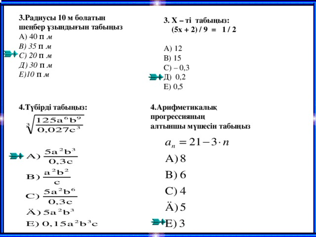 3.Радиусы 10 м болатын шеңбер ұзындығын табыңыз А) 40 π  м В) 35 π  м С) 20 π  м Д) 30 π  м Е)10 π  м 3. Х – ті табыңыз:  (5х + 2) / 9 = 1 / 2 А) 12 В) 15 С) – 0,3 Д) 0,2 Е) 0,5 4.Арифметикалық прогрессияның алтыншы мүшесін табыңыз 4.Түбірді табыңыз: