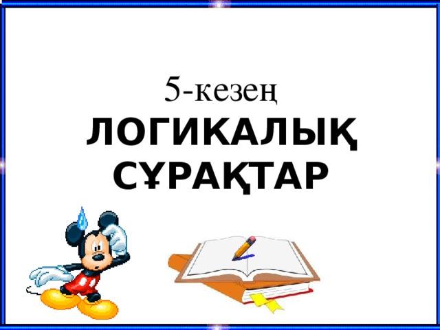 5-кезең  ЛОГИКАЛЫҚ СҰРАҚТАР