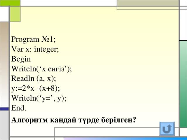 Program №1;  Var x: integer;  Begin  Writeln(' х енгіз ');  Readln (a, x);  y:=2*x -(x+8);  Writeln('y=', y);  End. Алгоритм қандай түрде берілген?