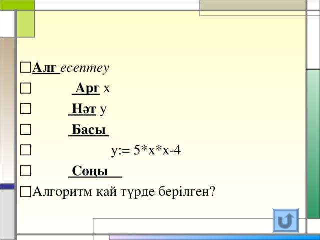 Алг есептеу   Арг х   Нәт у   Басы  y : = 5*х*х-4   Соңы
