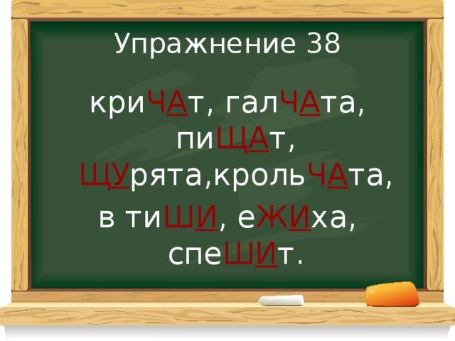 Упражнение 38 кри Ч А т,  гал Ч А та,  пи Щ А т, Щ У рята,кроль Ч А та, в  ти Ш И ,  е Ж И ха,  спе Ш И т.