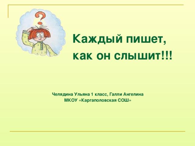 Каждый пишет,  как он слышит!!!    Челядина Ульяна 1 класс, Галли Ангелина МКОУ «Каргаполовская СОШ»